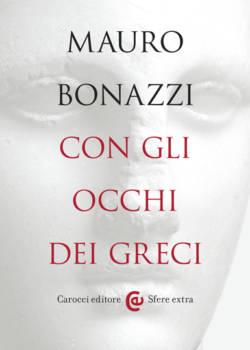 Con gli occhi dei Greci, saggezza antica per tempi moderni di Mauro Bonazzi