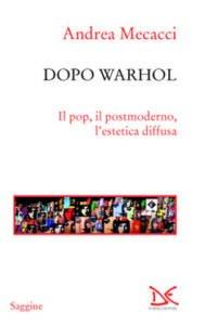 Dopo Warhol, il pop, il postmoderno, l'estetica diffusa di Andrea Mecacci