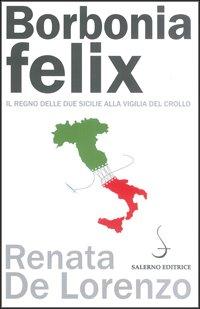 """""""Borbonia felix. Il Regno delle Due Sicilie alla vigilia del crollo"""" di Renata De Lorenzo"""