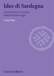 Idee di Sardegna. Autonomisti, sovranisti, indipendentisti oggi di Carlo Pala