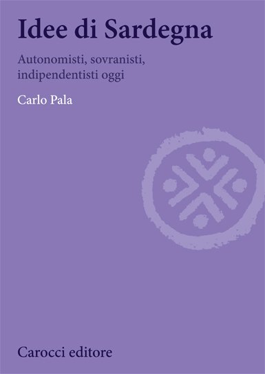 """Idee di Sardegna. Autonomisti, sovranisti, indipendentisti oggi"" di Carlo Pala"