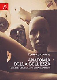 Anatomia della bellezza. Cura di sé, arte, spettacolo da Platone al selfie Tommaso Ariemma