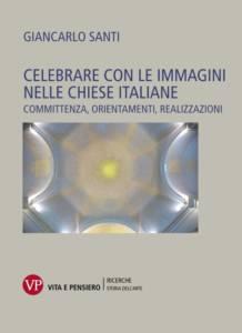 Celebrare con le immagini nelle chiese italiane. Committenza, orientamenti, realizzazioni Don Giancarlo Santi