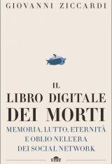 """""""Il libro digitale dei morti. Memoria, lutto, eternità e oblio nell'era dei social network"""" di Giovanni Ziccardi"""