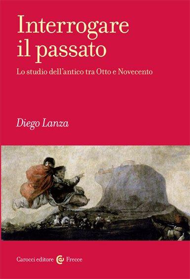 """""""Interrogare il passato. Lo studio dell'antico tra Otto e Novecento"""" di Diego Lanza"""