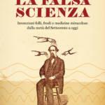 """""""La falsa scienza. Invenzioni folli, frodi e medicine miracolose dalla metà del Settecento a oggi"""" di Silvano Fuso"""
