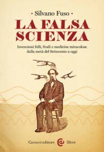 La falsa scienza. Invenzioni folli, frodi e medicine miracolose dalla metà del Settecento a oggi Silvano Fuso