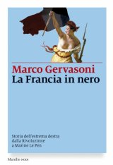 """""""La Francia in nero. Storia dell'estrema destra dalla Rivoluzione a Marine Le Pen"""" di Marco Gervasoni"""