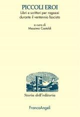 """""""Piccoli eroi. Libri e scrittori per ragazzi durante il ventennio fascista"""" a cura di Massimo Castoldi"""