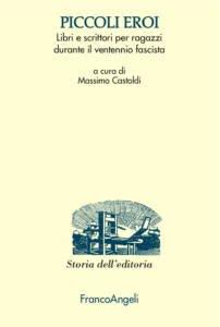 Piccoli eroi. Libri e scrittori per ragazzi durante il ventennio fascista Massimo Castoldi