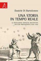 """""""Una storia in tempo reale. La Rivoluzione francese raccontata dai suoi protagonisti (1789-1796)"""" di Daniele Di Bartolomeo"""
