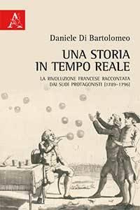 Una storia in tempo reale. La Rivoluzione francese raccontata dai suoi protagonisti (1789-1796) Daniele Di Bartolomeo