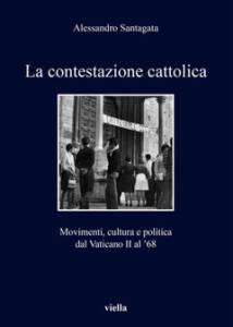 La contestazione cattolica. Movimenti, cultura e politica dal Vaticano II al '68 Alessandro Santagata