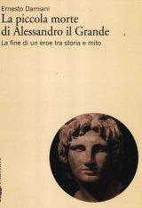 """""""La piccola morte di Alessandro il Grande. La fine di un eroe tra storia e mito"""" di Ernesto Damiani"""