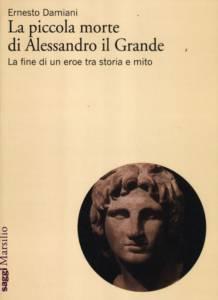 La piccola morte di Alessandro il Grande. La fine di un eroe tra storia e mito Ernesto Damiani