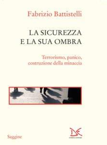 La sicurezza e la sua ombra. Terrorismo, panico, costruzione della minaccia Fabrizio Battistelli