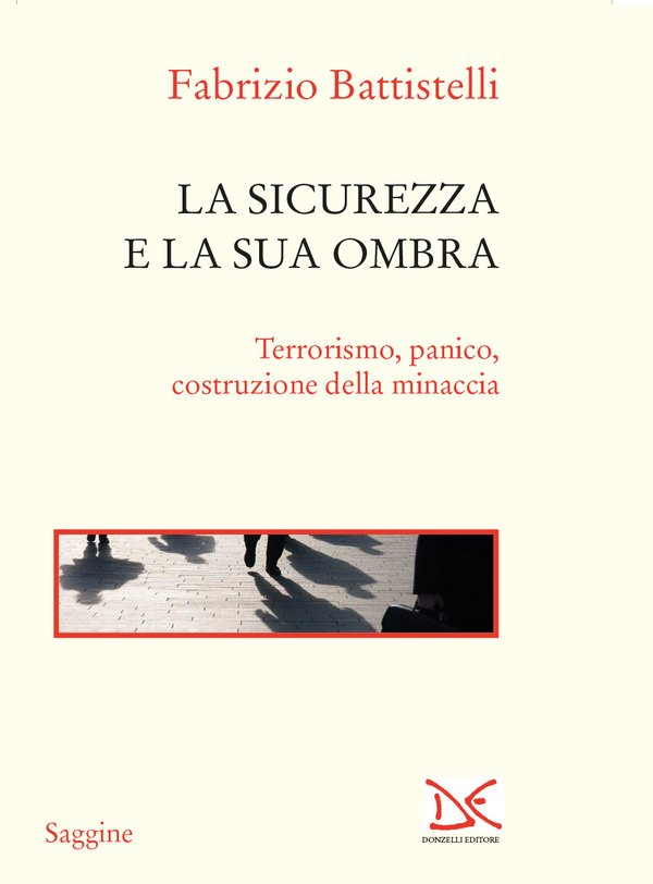 """""""La sicurezza e la sua ombra. Terrorismo, panico, costruzione della minaccia"""" di Fabrizio Battistelli"""