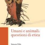 """""""Umani e animali: questioni di etica"""" di Simone Pollo"""
