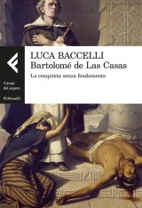 """Bartolomé de Las Casas. La conquista senza fondamento"" di Luca Baccelli"
