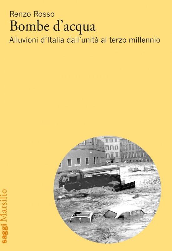 """""""Bombe d'acqua. Alluvioni d'Italia dall'unità al terzo millennio"""" di Renzo Rosso"""