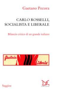Carlo Rosselli, socialista e liberale. Bilancio critico di un grande italiano Gaetano Pecora