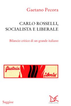 """""""Carlo Rosselli, socialista e liberale. Bilancio critico di un grande italiano"""" di Gaetano Pecora"""