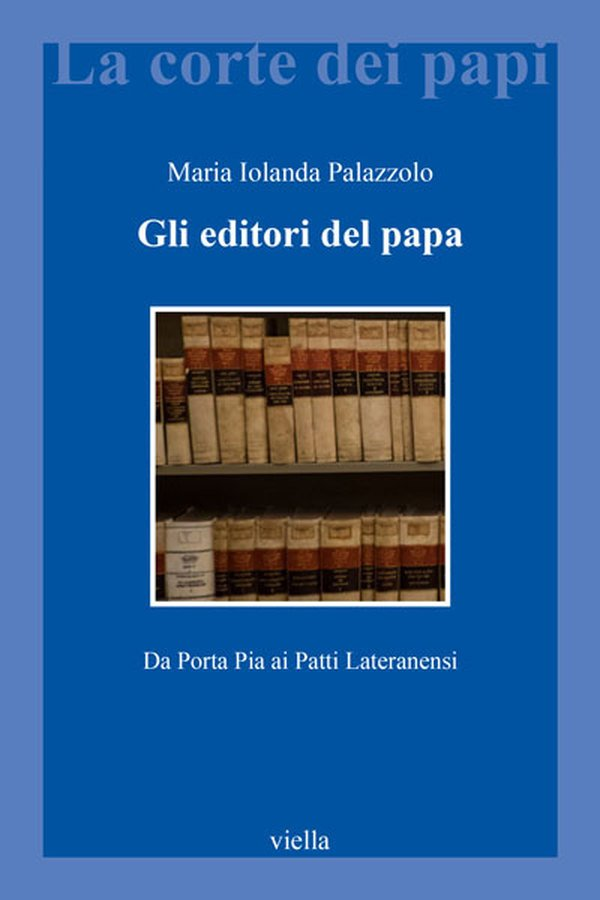 """""""Gli editori del papa. Da Porta Pia ai Patti Lateranensi"""" di Maria Iolanda Palazzolo"""