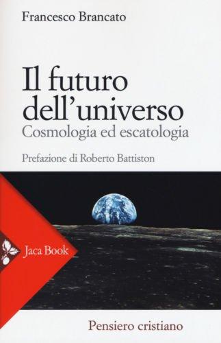 """""""Il futuro dell'universo. Cosmologia ed escatologia"""" di Francesco Brancato"""