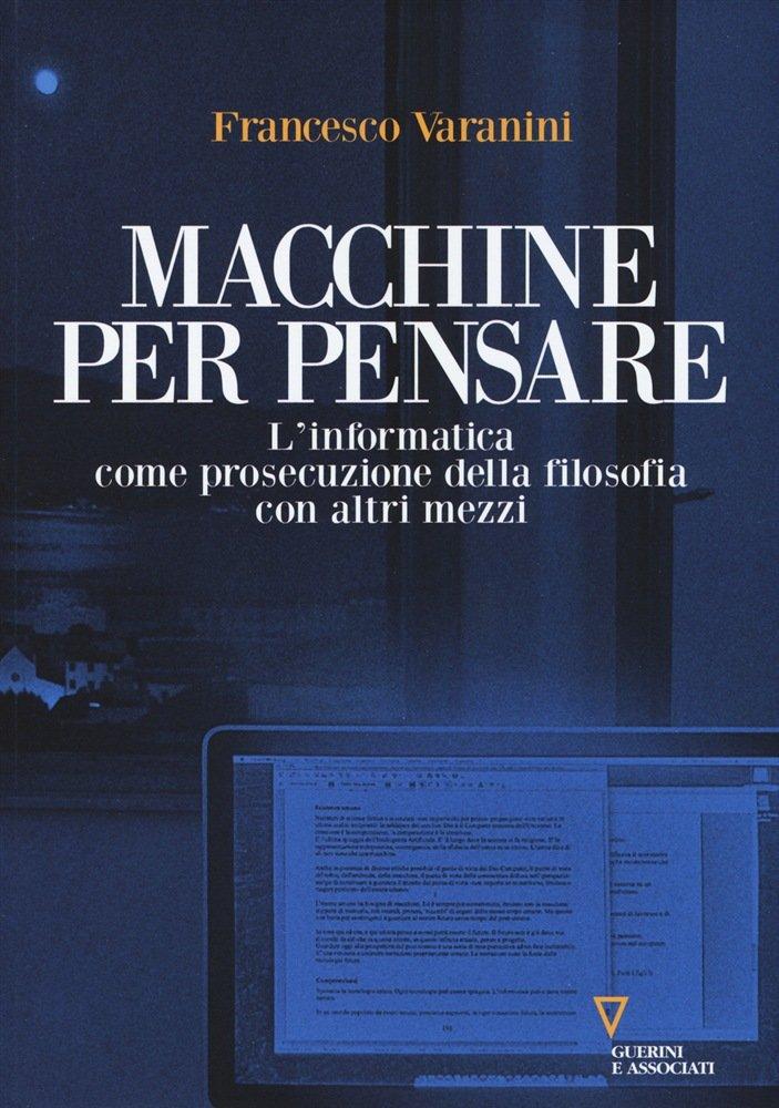"""""""Macchine per pensare. L'informatica come prosecuzione della filosofia con altri mezzi"""" di Francesco Varanini"""