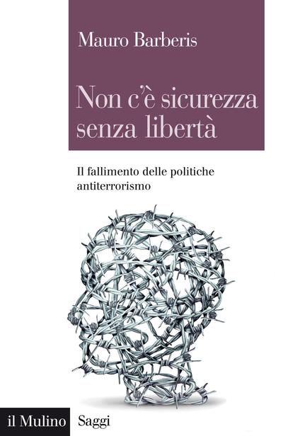 """""""Non c'è sicurezza senza libertà. Il fallimento delle politiche antiterrorismo"""" di Mauro Barberis"""