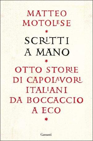 """""""Scritti a mano. Otto storie di capolavori italiani da Boccaccio a Eco"""" di Matteo Motolese"""
