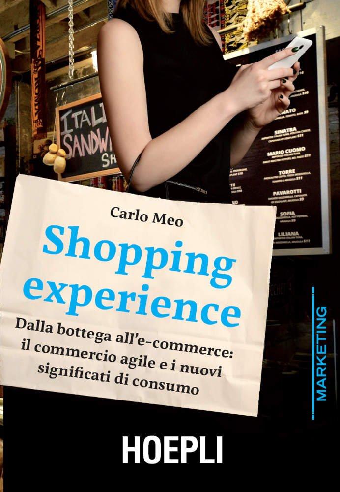 """""""Shopping Experience. Dalla bottega all'e-commerce: il commercio agile e i nuovi significati di consumo"""" di Carlo Meo"""