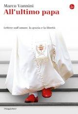 """""""All'ultimo papa. Lettere sull'amore, la grazia e la libertà"""" di Marco Vannini"""