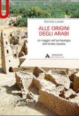 """""""Alle origini degli arabi. Un viaggio nell'archeologia dell'Arabia Saudita"""" di Romolo Loreto"""