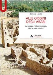 Alle origini degli arabi. Un viaggio nell'archeologia dell'Arabia Saudita Romolo Loreto