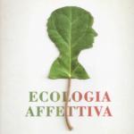 """""""Ecologia affettiva. Come trarre benessere fisico e mentale dal contatto con la natura"""" di Giuseppe Barbiero"""