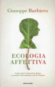 Ecologia affettiva. Come trarre benessere fisico e mentale dal contatto con la natura Giuseppe Barbiero