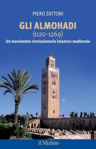 """""""Gli Almohadi (1120 – 1169). Un movimento rivoluzionario islamico medievale"""" di Piero Zattoni"""