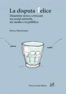 La disputa felice. Dissentire senza litigare sui social network, sui media e in pubblico Bruno Mastroianni