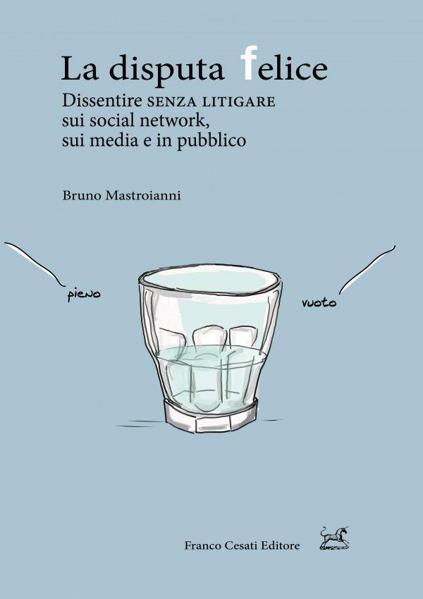 """""""La disputa felice. Dissentire senza litigare sui social network, sui media e in pubblico"""" di Bruno Mastroianni"""