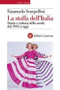 La stoffa dell'Italia. Storia e cultura della moda dal 1945 a oggi Emanuela Scarpellini