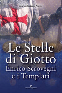Le Stelle di Giotto. Enrico Scrovegni e i Templari Maria Beatrice Autizi
