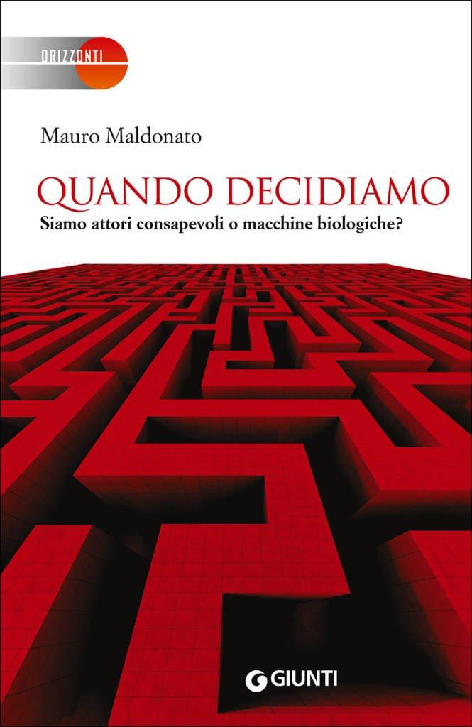 """""""Quando decidiamo. Siamo attori consapevoli o macchine biologiche?"""" di Mauro Maldonato"""