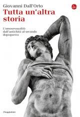 """""""Tutta un'altra storia. L'omosessualità dall'antichità al secondo dopoguerra"""" di Giovanni Dall'Orto"""