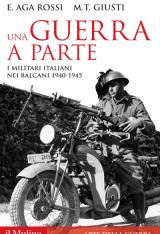"""Una guerra a parte. I militari italiani nei Balcani, 1940-1945"" di Maria Teresa Giusti ed Elena Aga Rossi"