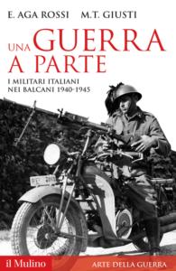 Una guerra a parte. I militari italiani nei Balcani, 1940-1945 Maria Teresa Giusti Elena Aga Rossi