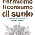 """""""Fermiamo il consumo di suolo. Il territorio tra speculazione, incuria e degrado"""" di Paola Bonora"""