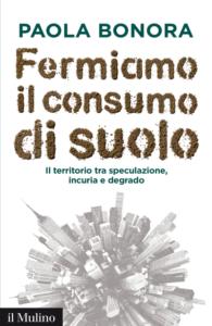 Fermiamo il consumo di suolo. Il territorio tra speculazione, incuria e degrado Paola Bonora