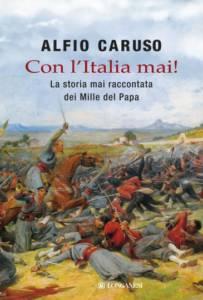 Con l'Italia mai! La storia mai raccontata dei mille del papa, Alfio Caruso