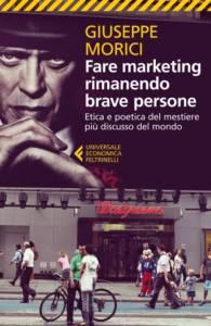 Fare marketing rimanendo brave persone. Etica e poetica del mestiere più discusso del mondo, Giuseppe Morici